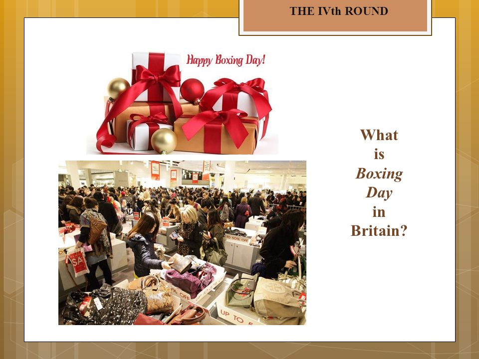THE IVth ROUND What is Boxing Day in Britain