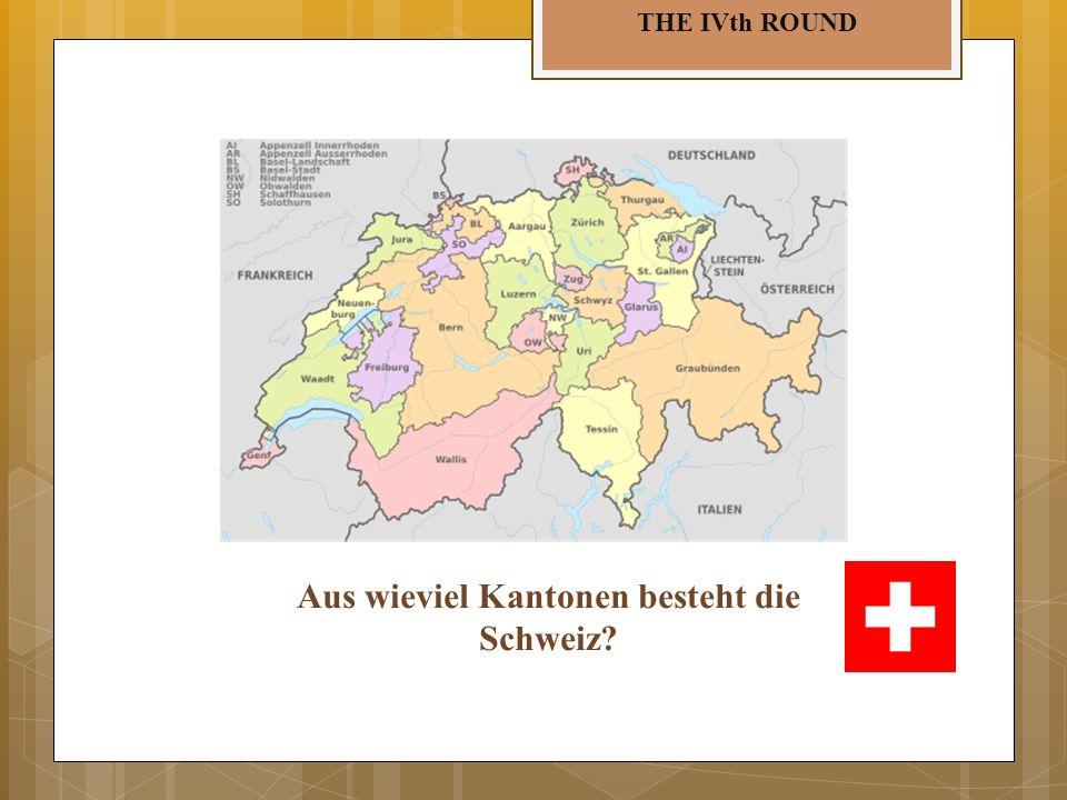 THE IVth ROUND Aus wieviel Kantonen besteht die Schweiz?