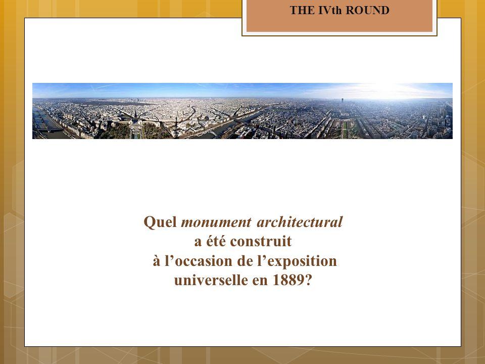 THE IVth ROUND Quel monument architectural a été construit à loccasion de lexposition universelle en 1889?