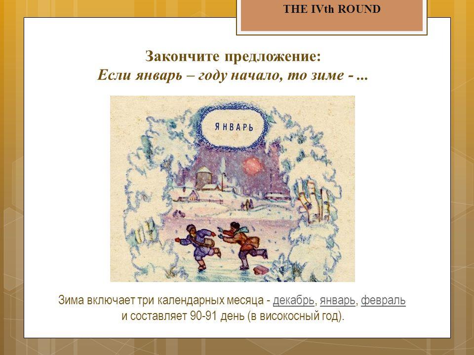 THE IVth ROUND Закончите предложение: Если январь – году начало, то зиме -...