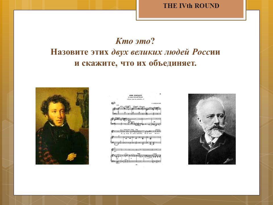 THE IVth ROUND Кто это? Назовите этих двух великих людей России и скажите, что их объединяет.