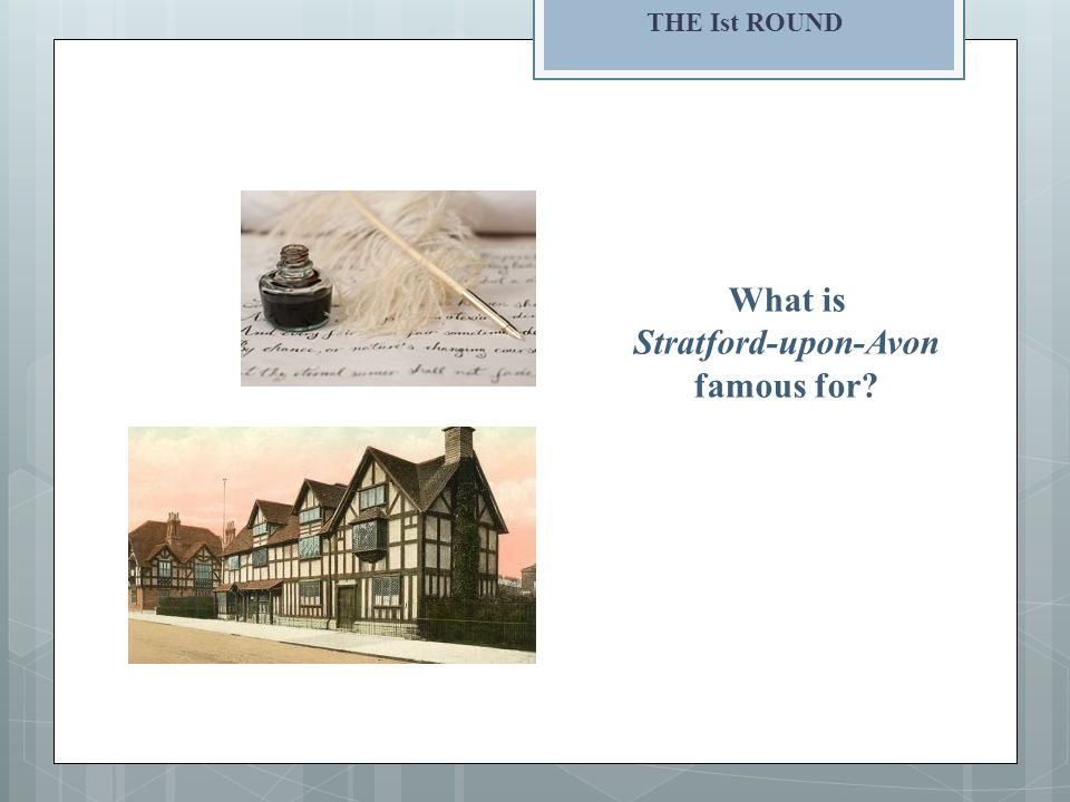THE Ist ROUND What is Stratford-upon-Avon famous for
