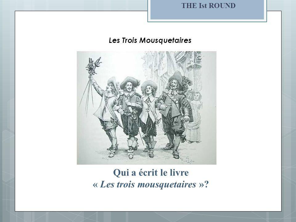 THE Ist ROUND Qui a écrit le livre « Les trois mousquetaires »? Les Trois Mousquetaires