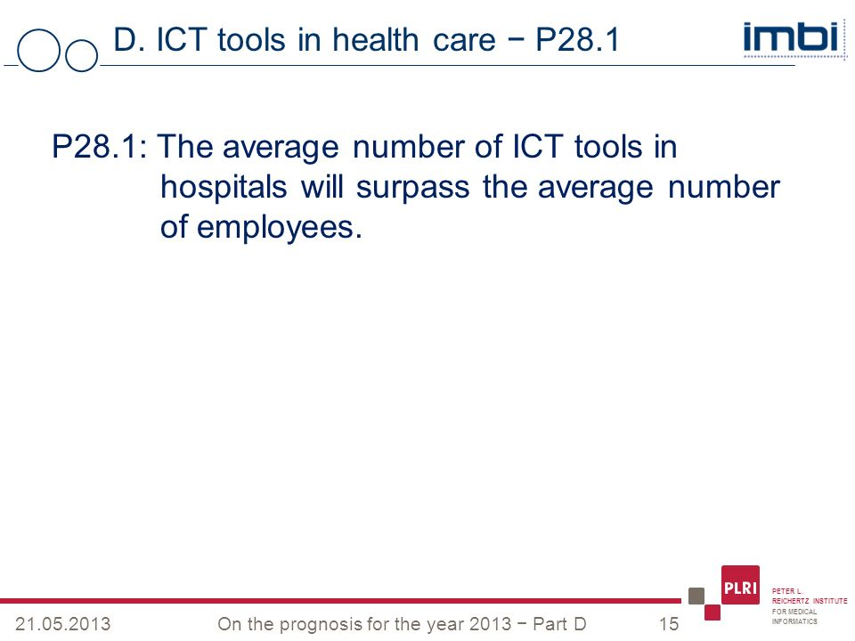 PETER L. REICHERTZ INSTITUTE FOR MEDICAL INFORMATICS D. ICT tools in health care P28.1 21.05.2013On the prognosis for the year 2013 Part D15 P28.1: Th