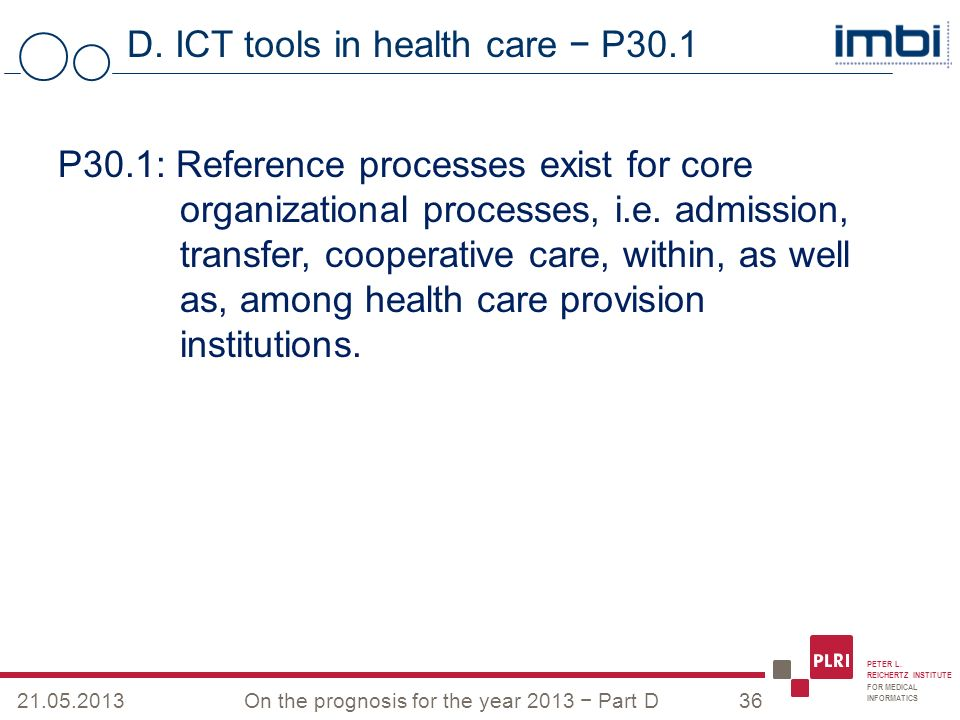 PETER L. REICHERTZ INSTITUTE FOR MEDICAL INFORMATICS D. ICT tools in health care P30.1 21.05.2013On the prognosis for the year 2013 Part D36 P30.1: Re