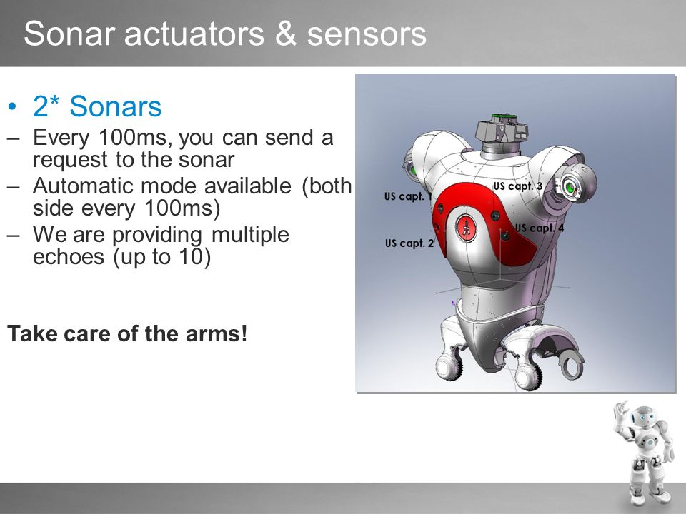 Sonar actuators & sensors 2* Sonars –Every 100ms, you can send a request to the sonar –Automatic mode available (both side every 100ms) –We are providing multiple echoes (up to 10) Take care of the arms!