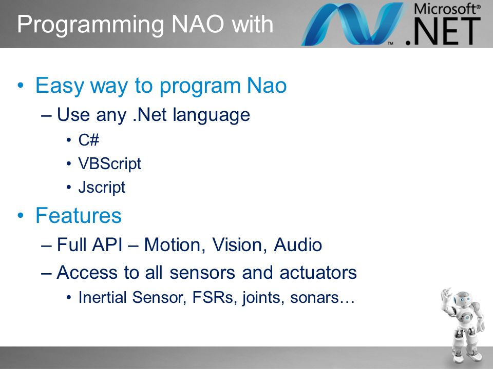 Easy way to program Nao –Use any.Net language C# VBScript Jscript Features –Full API – Motion, Vision, Audio –Access to all sensors and actuators Inertial Sensor, FSRs, joints, sonars… Programming NAO with