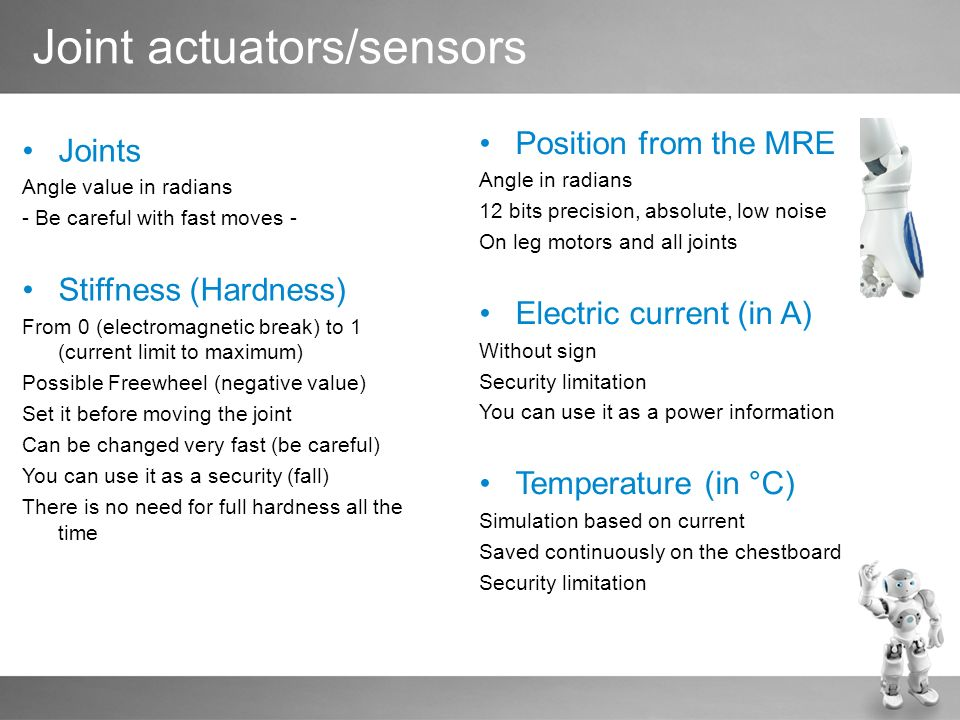 Joint actuators/sensors Joints Angle value in radians - Be careful with fast moves - Stiffness (Hardness) From 0 (electromagnetic break) to 1 (current limit to maximum) Possible Freewheel (negative value) Set it before moving the joint Can be changed very fast (be careful) You can use it as a security (fall) There is no need for full hardness all the time Position from the MRE Angle in radians 12 bits precision, absolute, low noise On leg motors and all joints Electric current (in A) Without sign Security limitation You can use it as a power information Temperature (in °C) Simulation based on current Saved continuously on the chestboard Security limitation