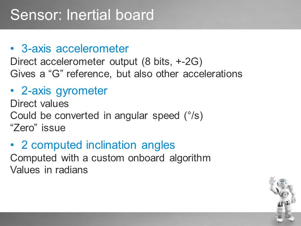 3-axis accelerometer Direct accelerometer output (8 bits, +-2G) Gives a G reference, but also other accelerations 2-axis gyrometer Direct values Could be converted in angular speed (°/s) Zero issue 2 computed inclination angles Computed with a custom onboard algorithm Values in radians Sensor: Inertial board
