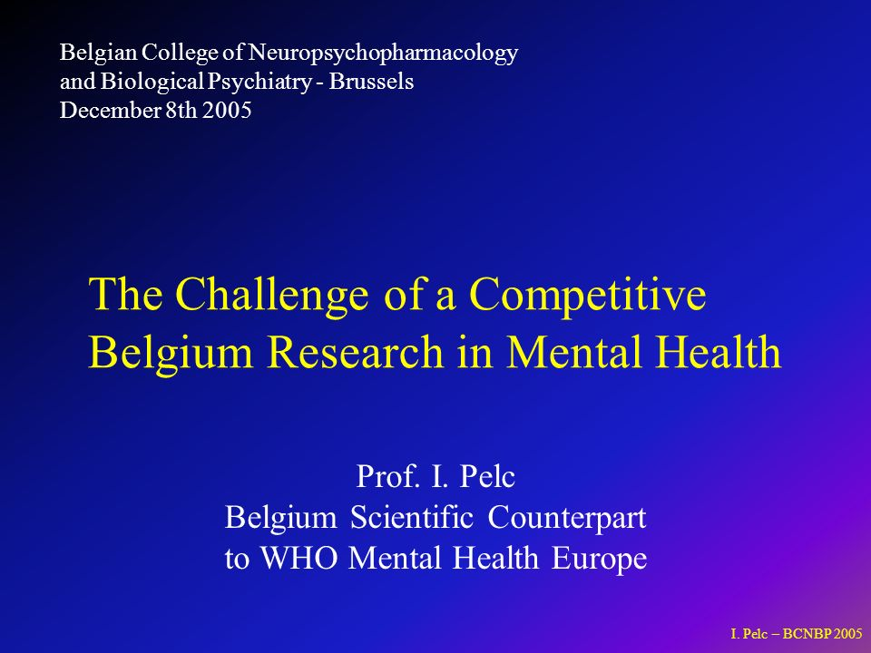 I. Pelc – BCNBP 2005 Prof. I. Pelc Belgium Scientific Counterpart to WHO Mental Health Europe The Challenge of a Competitive Belgium Research in Menta