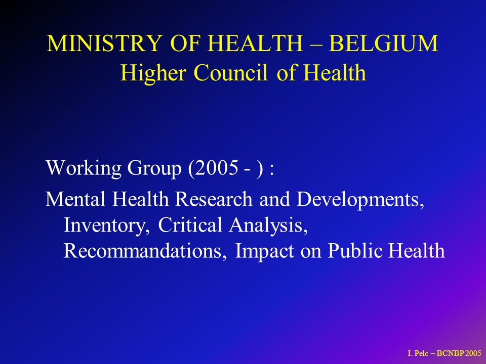 MINISTRY OF HEALTH – BELGIUM Higher Council of Health Working Group (2005 - ) : Mental Health Research and Developments, Inventory, Critical Analysis, Recommandations, Impact on Public Health I.
