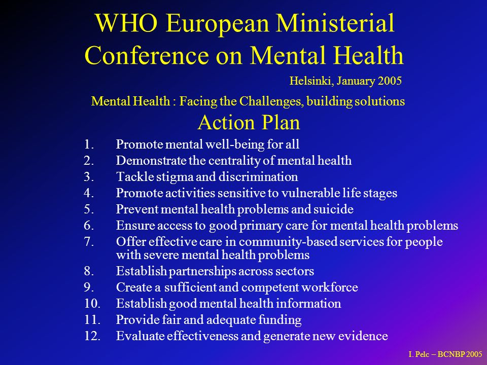 WHO European Ministerial Conference on Mental Health 1.Promote mental well-being for all 2.Demonstrate the centrality of mental health 3.Tackle stigma and discrimination 4.Promote activities sensitive to vulnerable life stages 5.Prevent mental health problems and suicide 6.Ensure access to good primary care for mental health problems 7.Offer effective care in community-based services for people with severe mental health problems 8.Establish partnerships across sectors 9.Create a sufficient and competent workforce 10.Establish good mental health information 11.Provide fair and adequate funding 12.Evaluate effectiveness and generate new evidence Helsinki, January 2005 Mental Health : Facing the Challenges, building solutions Action Plan I.