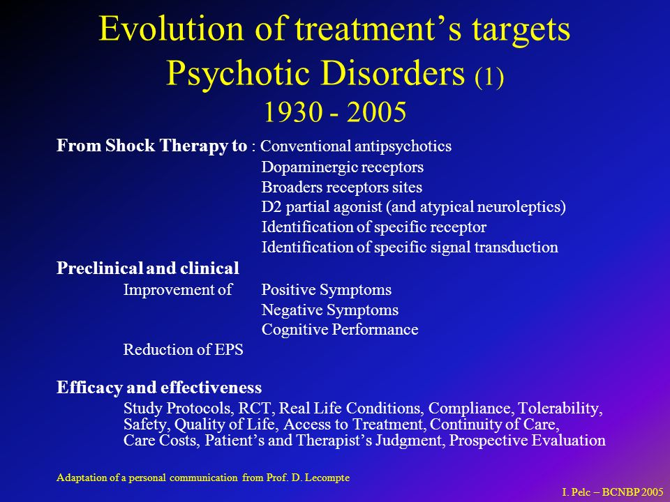Evolution of treatments targets Psychotic Disorders (1) 1930 - 2005 From Shock Therapy to : Conventional antipsychotics Dopaminergic receptors Broaders receptors sites D2 partial agonist (and atypical neuroleptics) Identification of specific receptor Identification of specific signal transduction Preclinical and clinical Improvement of Positive Symptoms Negative Symptoms Cognitive Performance Reduction of EPS Efficacy and effectiveness Study Protocols, RCT, Real Life Conditions, Compliance, Tolerability, Safety, Quality of Life, Access to Treatment, Continuity of Care, Care Costs, Patients and Therapists Judgment, Prospective Evaluation I.