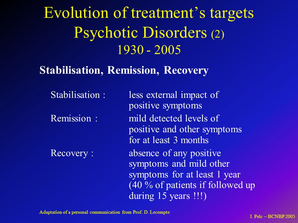 Evolution of treatments targets Psychotic Disorders (2) 1930 - 2005 Stabilisation, Remission, Recovery Stabilisation : less external impact of positive symptoms Remission :mild detected levels of positive and other symptoms for at least 3 months Recovery : absence of any positive symptoms and mild other symptoms for at least 1 year (40 % of patients if followed up during 15 years !!!) Adaptation of a personal communication from Prof.