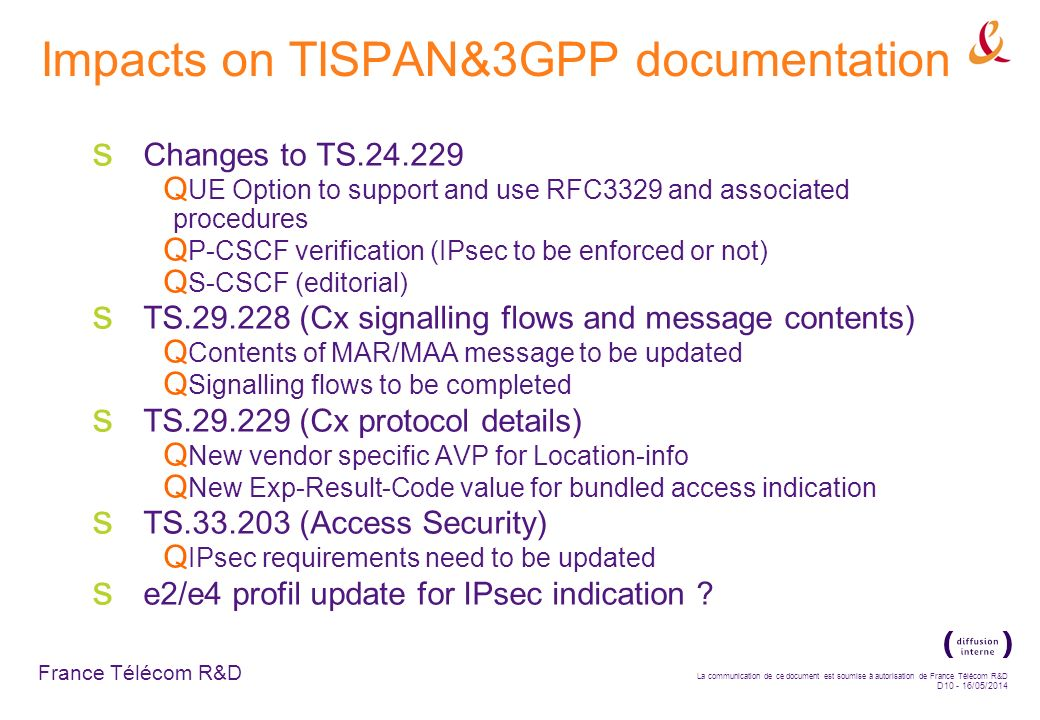 France Télécom R&D La communication de ce document est soumise à autorisation de France Télécom R&D D10 - 16/05/2014 Impacts on TISPAN&3GPP documentation Changes to TS.24.229 UE Option to support and use RFC3329 and associated procedures P-CSCF verification (IPsec to be enforced or not) S-CSCF (editorial) TS.29.228 (Cx signalling flows and message contents) Contents of MAR/MAA message to be updated Signalling flows to be completed TS.29.229 (Cx protocol details) New vendor specific AVP for Location-info New Exp-Result-Code value for bundled access indication TS.33.203 (Access Security) IPsec requirements need to be updated e2/e4 profil update for IPsec indication