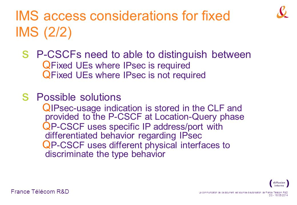 France Télécom R&D La communication de ce document est soumise à autorisation de France Télécom R&D D3 - 16/05/2014 IMS access considerations for fixed IMS (2/2) P-CSCFs need to able to distinguish between Fixed UEs where IPsec is required Fixed UEs where IPsec is not required Possible solutions IPsec-usage indication is stored in the CLF and provided to the P-CSCF at Location-Query phase P-CSCF uses specific IP address/port with differentiated behavior regarding IPsec P-CSCF uses different physical interfaces to discriminate the type behavior