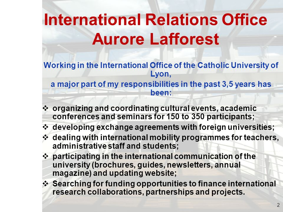 International Relations Office Aurore Lafforest Working in the International Office of the Catholic University of Lyon, a major part of my responsibil
