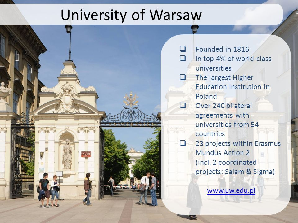University of Warsaw Founded in 1816 In top 4% of world-class universities The largest Higher Education Institution in Poland Over 240 bilateral agree