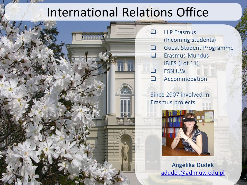 International Relations Office LLP Erasmus (Incoming students) Guest Student Programme Erasmus Mundus IBIES (Lot 11) ESN UW Accommodation Since 2007 i