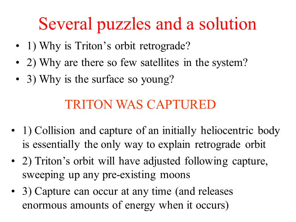 Several puzzles and a solution 1) Why is Tritons orbit retrograde? 2) Why are there so few satellites in the system? 3) Why is the surface so young? 1