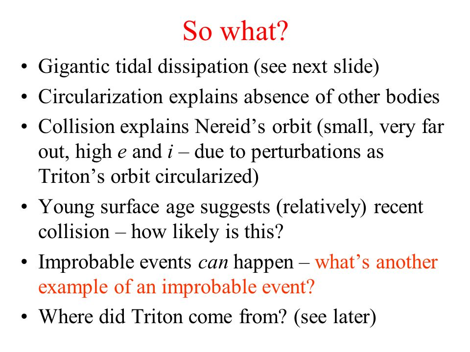 So what? Gigantic tidal dissipation (see next slide) Circularization explains absence of other bodies Collision explains Nereids orbit (small, very fa