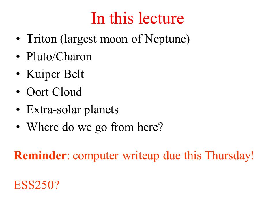In this lecture Triton (largest moon of Neptune) Pluto/Charon Kuiper Belt Oort Cloud Extra-solar planets Where do we go from here? Reminder: computer
