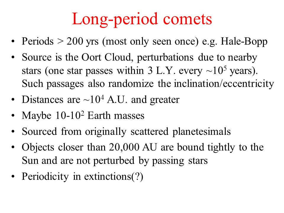 Long-period comets Periods > 200 yrs (most only seen once) e.g. Hale-Bopp Source is the Oort Cloud, perturbations due to nearby stars (one star passes