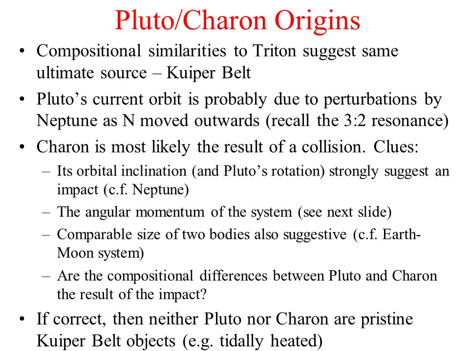 Pluto/Charon Origins Compositional similarities to Triton suggest same ultimate source – Kuiper Belt Plutos current orbit is probably due to perturbat