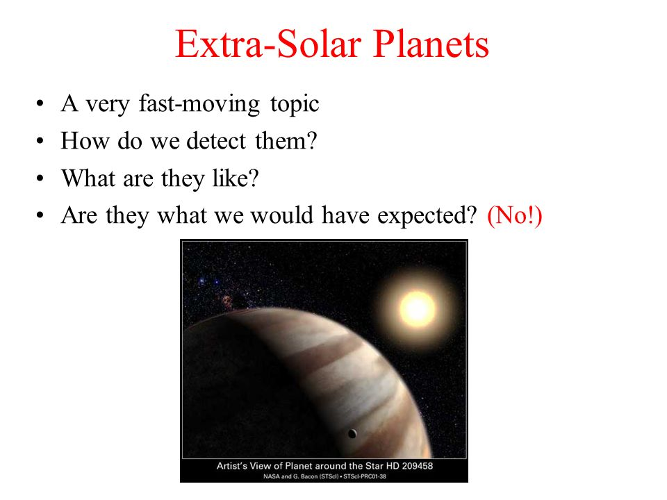 Extra-Solar Planets A very fast-moving topic How do we detect them? What are they like? Are they what we would have expected? (No!)