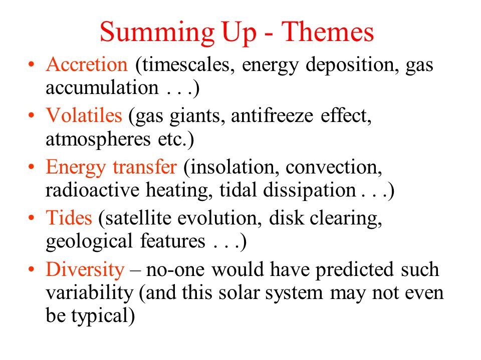 Summing Up - Themes Accretion (timescales, energy deposition, gas accumulation...) Volatiles (gas giants, antifreeze effect, atmospheres etc.) Energy