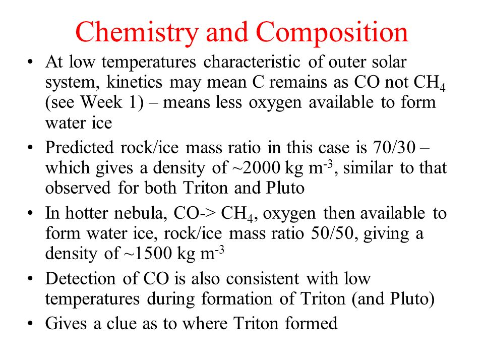 Chemistry and Composition At low temperatures characteristic of outer solar system, kinetics may mean C remains as CO not CH 4 (see Week 1) – means le