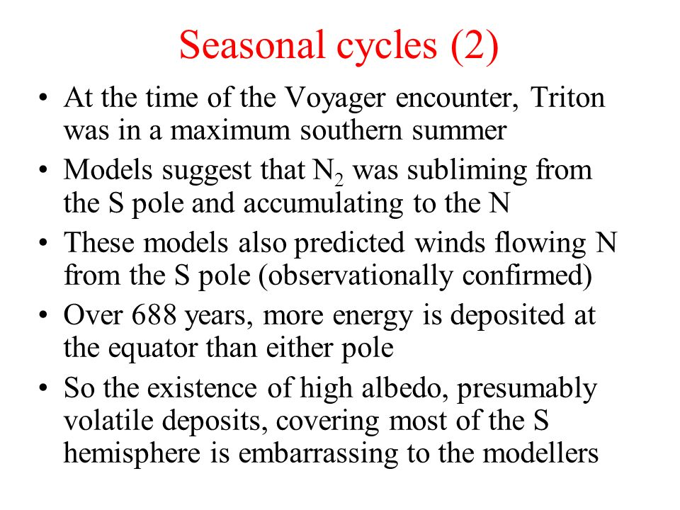 Seasonal cycles (2) At the time of the Voyager encounter, Triton was in a maximum southern summer Models suggest that N 2 was subliming from the S pol