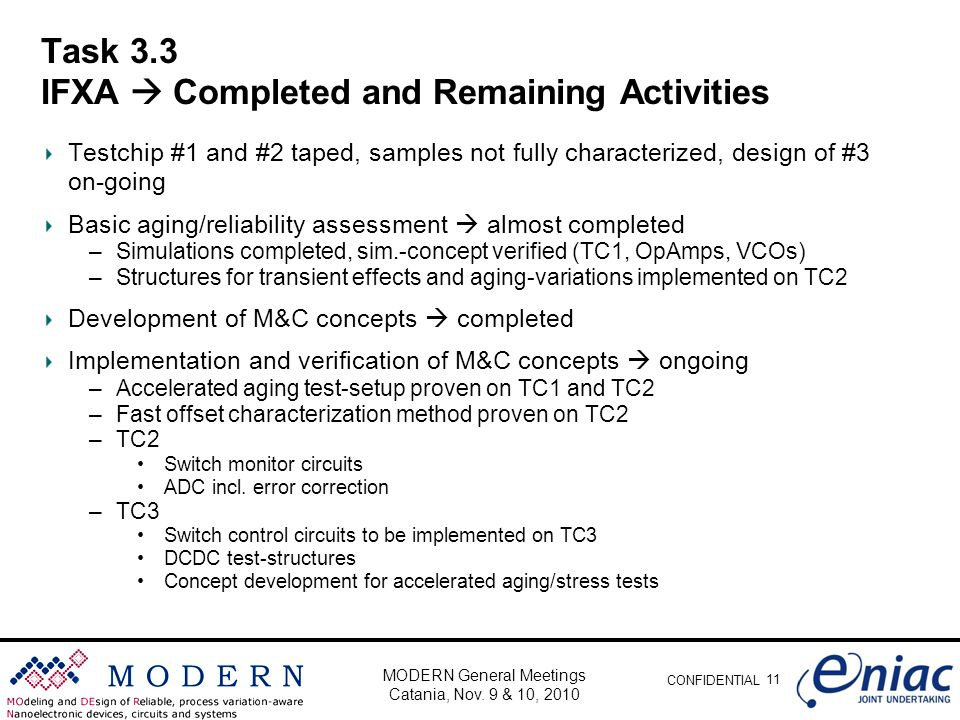 CONFIDENTIAL Task 3.3 IFXA Completed and Remaining Activities Testchip #1 and #2 taped, samples not fully characterized, design of #3 on-going Basic aging/reliability assessment almost completed –Simulations completed, sim.-concept verified (TC1, OpAmps, VCOs) –Structures for transient effects and aging-variations implemented on TC2 Development of M&C concepts completed Implementation and verification of M&C concepts ongoing –Accelerated aging test-setup proven on TC1 and TC2 –Fast offset characterization method proven on TC2 –TC2 Switch monitor circuits ADC incl.