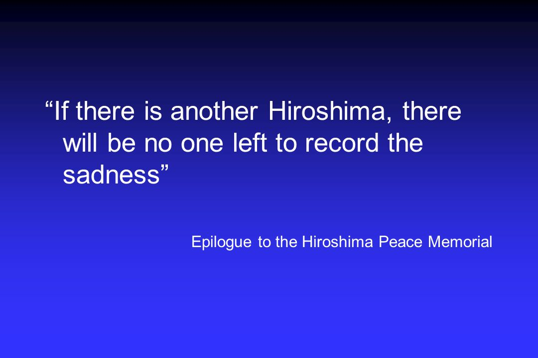 If there is another Hiroshima, there will be no one left to record the sadness Epilogue to the Hiroshima Peace Memorial