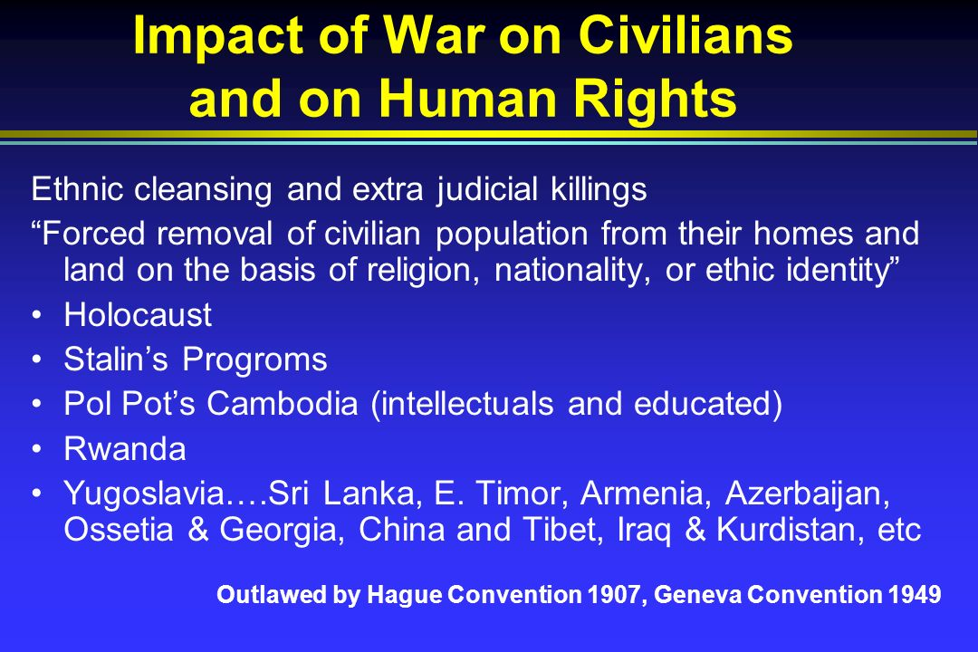 Impact of War on Civilians and on Human Rights Ethnic cleansing and extra judicial killings Forced removal of civilian population from their homes and land on the basis of religion, nationality, or ethic identity Holocaust Stalins Progroms Pol Pots Cambodia (intellectuals and educated) Rwanda Yugoslavia….Sri Lanka, E.
