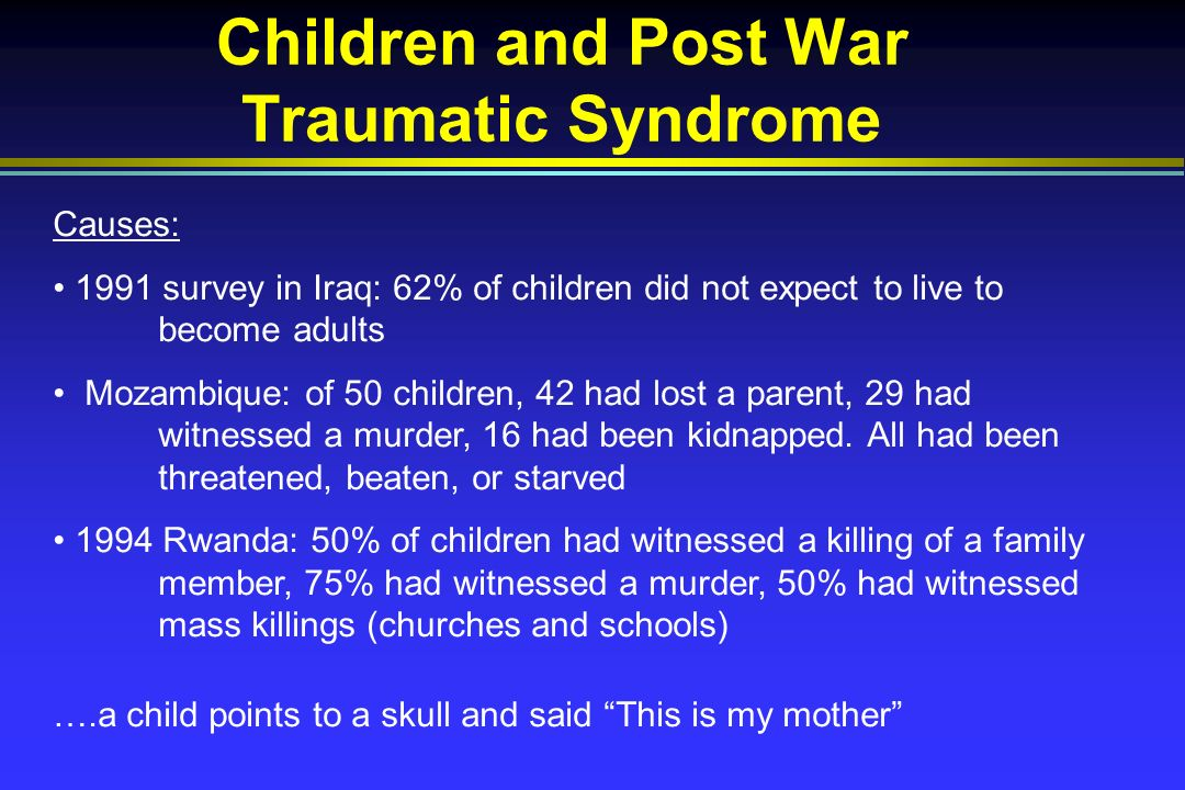 Children and Post War Traumatic Syndrome Causes: 1991 survey in Iraq: 62% of children did not expect to live to become adults Mozambique: of 50 children, 42 had lost a parent, 29 had witnessed a murder, 16 had been kidnapped.