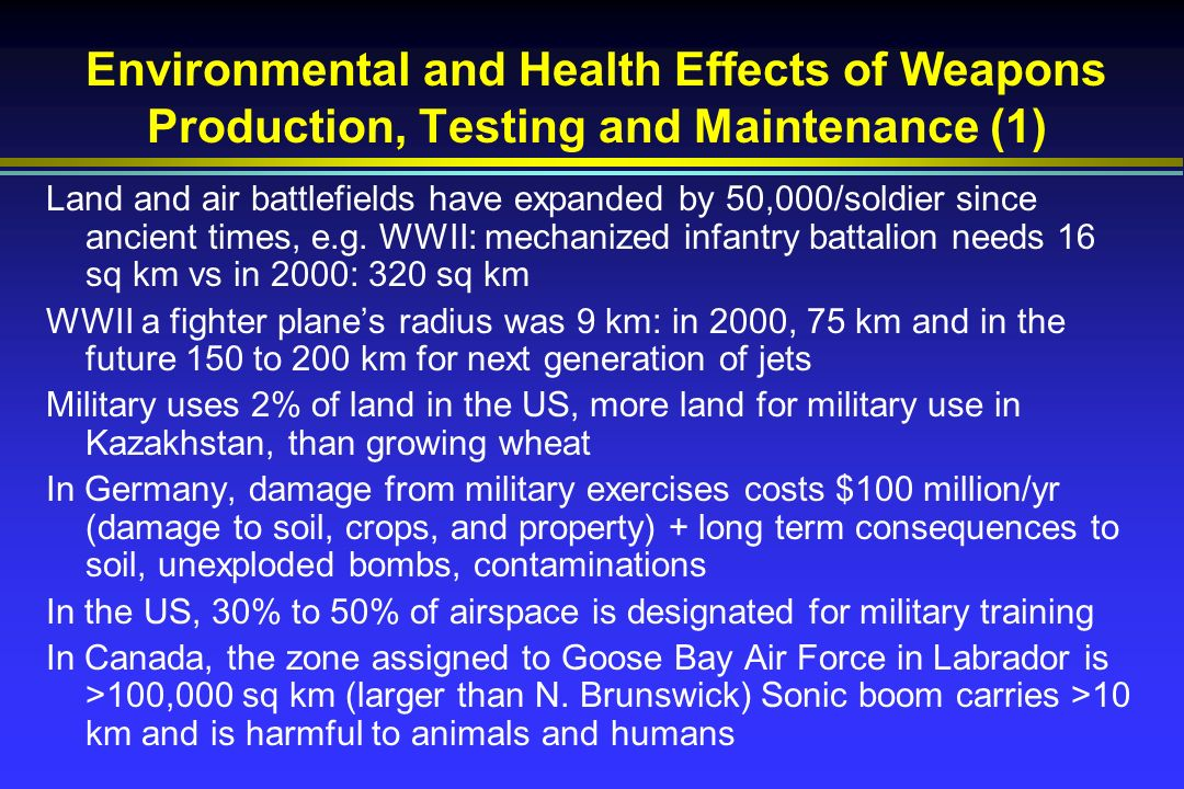 Environmental and Health Effects of Weapons Production, Testing and Maintenance (1) Land and air battlefields have expanded by 50,000/soldier since ancient times, e.g.