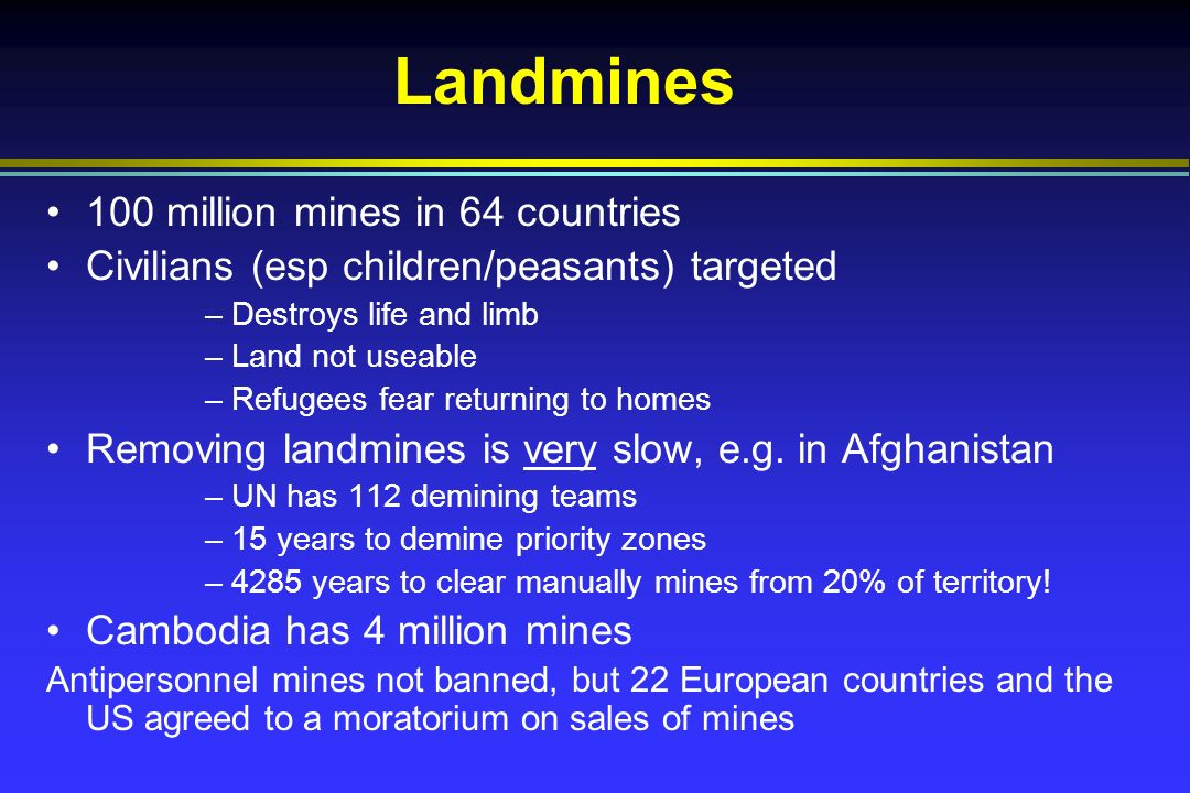 Landmines 100 million mines in 64 countries Civilians (esp children/peasants) targeted –Destroys life and limb –Land not useable –Refugees fear returning to homes Removing landmines is very slow, e.g.