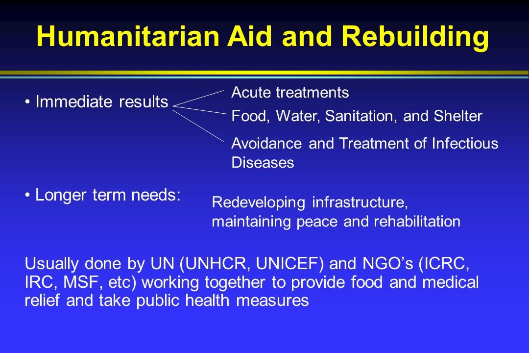 Humanitarian Aid and Rebuilding Immediate results Longer term needs: Usually done by UN (UNHCR, UNICEF) and NGOs (ICRC, IRC, MSF, etc) working together to provide food and medical relief and take public health measures Acute treatments Food, Water, Sanitation, and Shelter Avoidance and Treatment of Infectious Diseases Redeveloping infrastructure, maintaining peace and rehabilitation