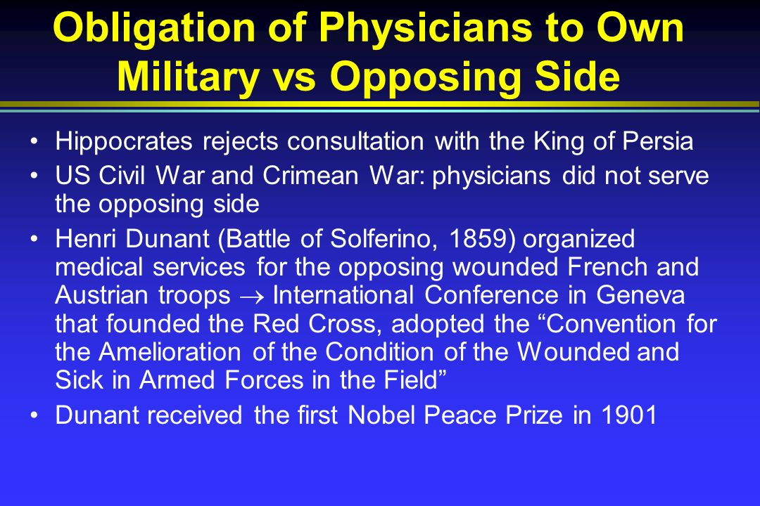 Obligation of Physicians to Own Military vs Opposing Side Hippocrates rejects consultation with the King of Persia US Civil War and Crimean War: physicians did not serve the opposing side Henri Dunant (Battle of Solferino, 1859) organized medical services for the opposing wounded French and Austrian troops International Conference in Geneva that founded the Red Cross, adopted the Convention for the Amelioration of the Condition of the Wounded and Sick in Armed Forces in the Field Dunant received the first Nobel Peace Prize in 1901