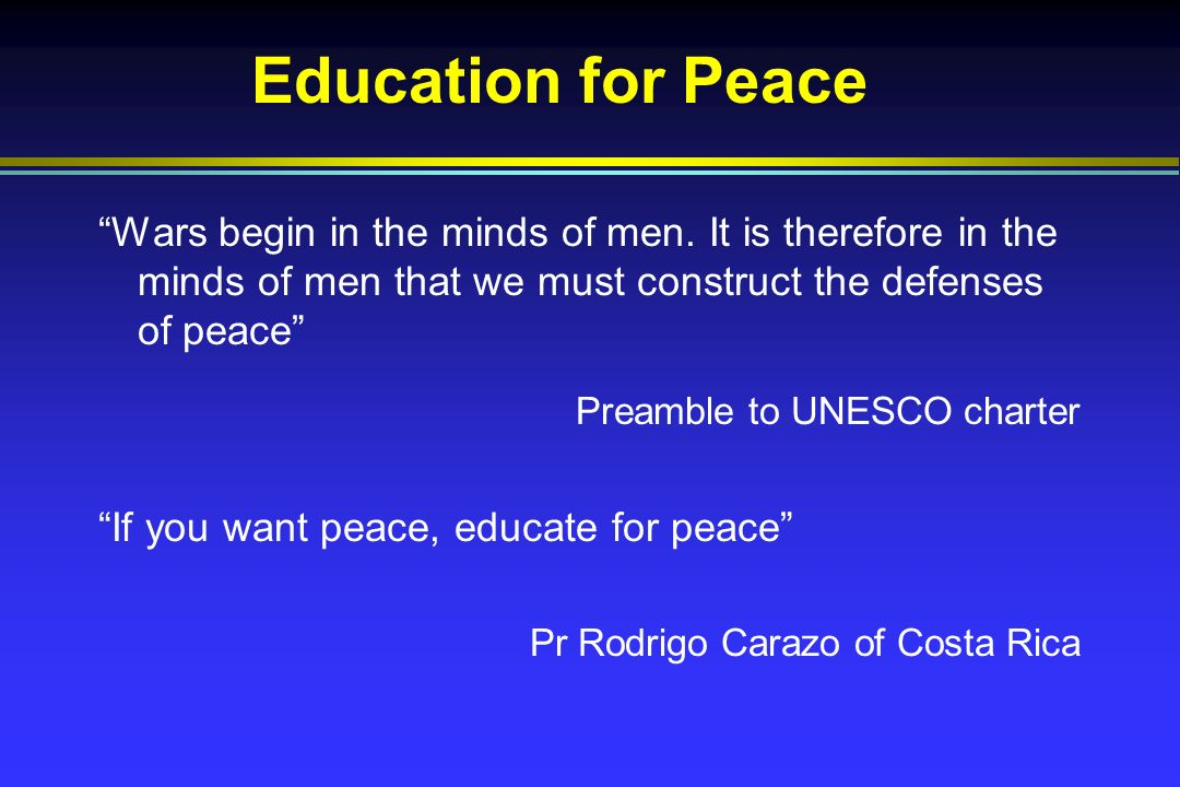 Education for Peace Wars begin in the minds of men.