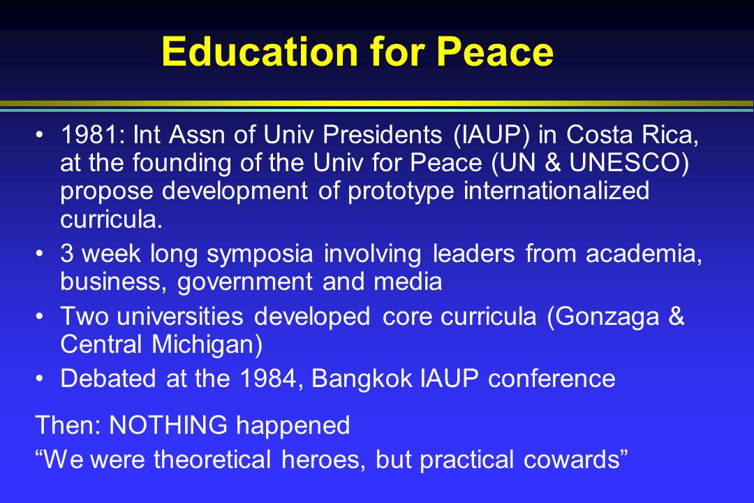 Education for Peace 1981: Int Assn of Univ Presidents (IAUP) in Costa Rica, at the founding of the Univ for Peace (UN & UNESCO) propose development of prototype internationalized curricula.