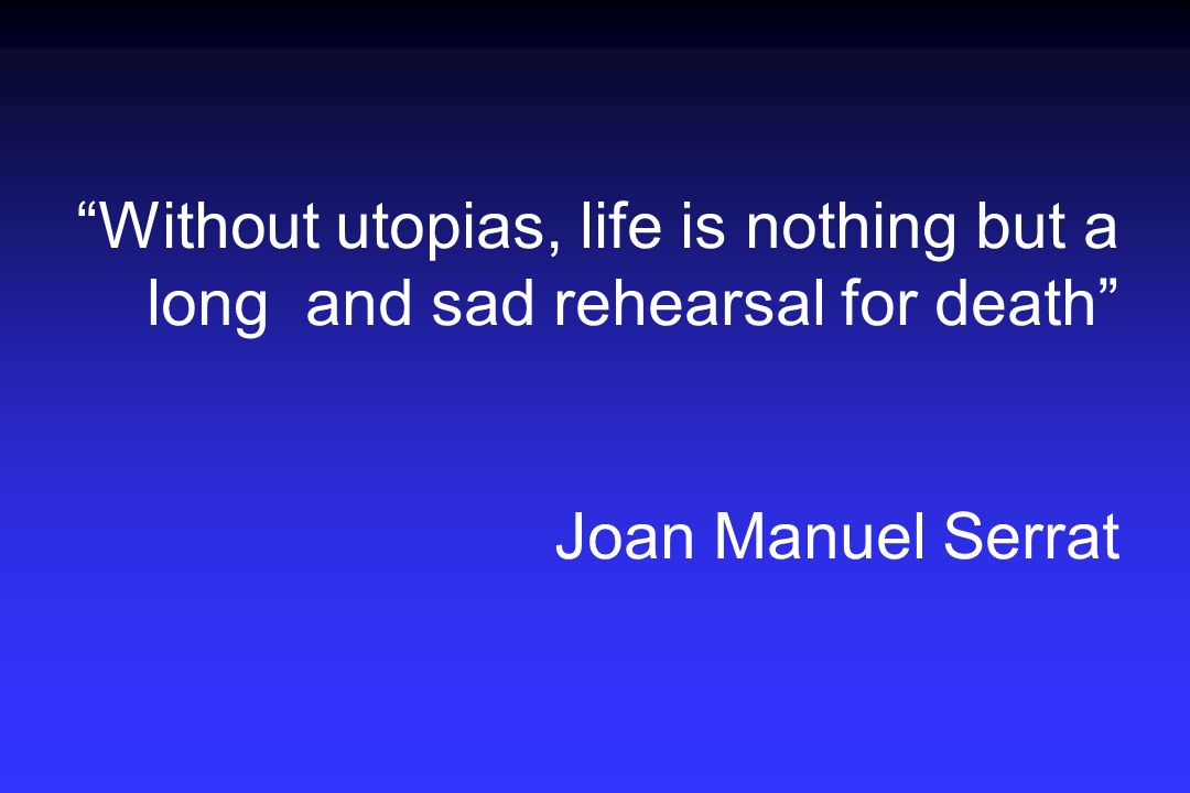 Without utopias, life is nothing but a long and sad rehearsal for death Joan Manuel Serrat