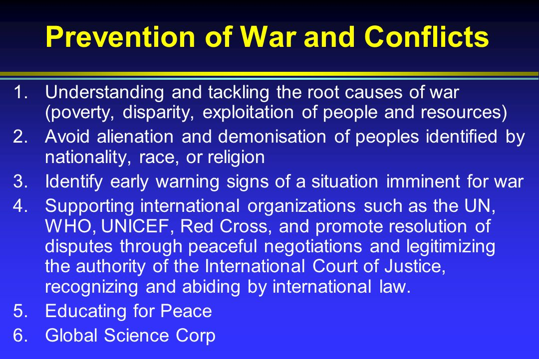 Prevention of War and Conflicts 1.Understanding and tackling the root causes of war (poverty, disparity, exploitation of people and resources) 2.Avoid alienation and demonisation of peoples identified by nationality, race, or religion 3.Identify early warning signs of a situation imminent for war 4.Supporting international organizations such as the UN, WHO, UNICEF, Red Cross, and promote resolution of disputes through peaceful negotiations and legitimizing the authority of the International Court of Justice, recognizing and abiding by international law.