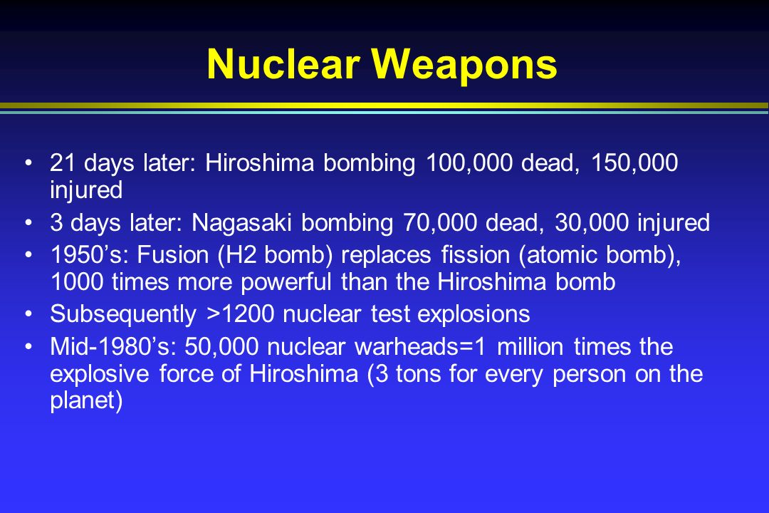 Nuclear Weapons 21 days later: Hiroshima bombing 100,000 dead, 150,000 injured 3 days later: Nagasaki bombing 70,000 dead, 30,000 injured 1950s: Fusion (H2 bomb) replaces fission (atomic bomb), 1000 times more powerful than the Hiroshima bomb Subsequently >1200 nuclear test explosions Mid-1980s: 50,000 nuclear warheads=1 million times the explosive force of Hiroshima (3 tons for every person on the planet)