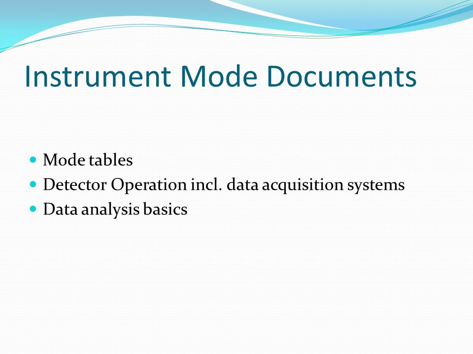 Instrument Mode Documents Mode tables Detector Operation incl. data acquisition systems Data analysis basics