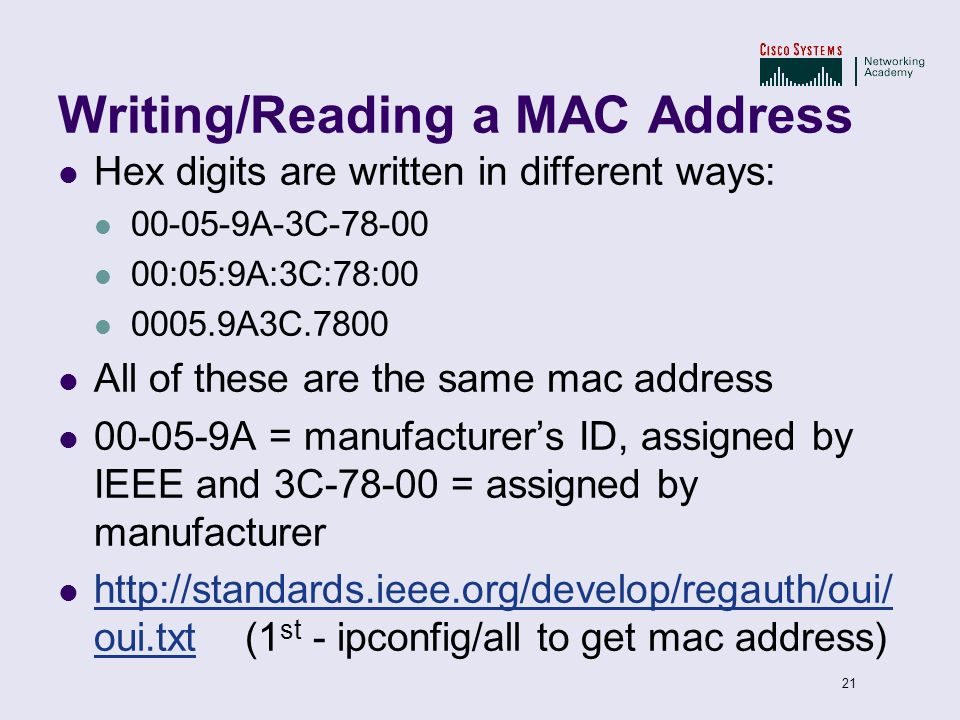 21 Writing/Reading a MAC Address Hex digits are written in different ways: 00-05-9A-3C-78-00 00:05:9A:3C:78:00 0005.9A3C.7800 All of these are the sam