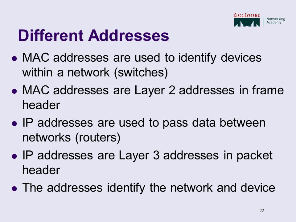 22 Different Addresses MAC addresses are used to identify devices within a network (switches) MAC addresses are Layer 2 addresses in frame header IP a