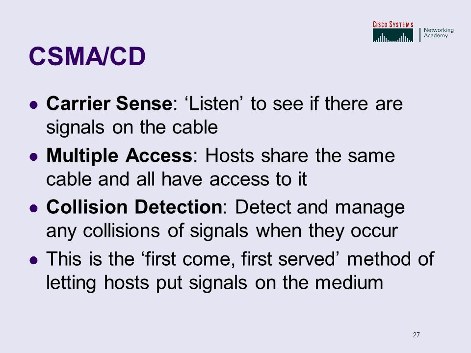 27 CSMA/CD Carrier Sense: Listen to see if there are signals on the cable Multiple Access: Hosts share the same cable and all have access to it Collis