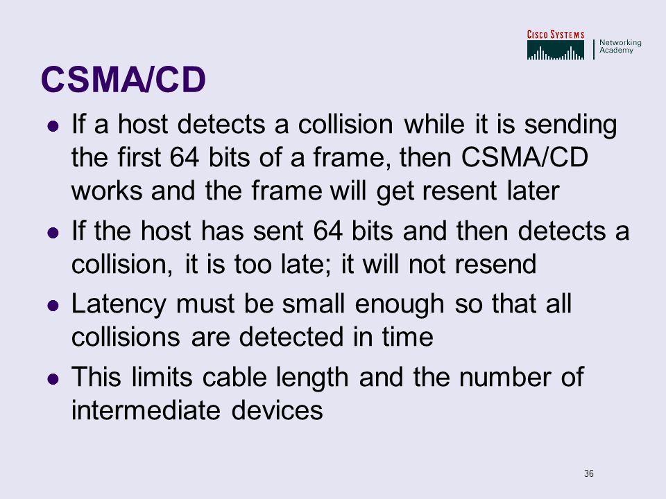 36 CSMA/CD If a host detects a collision while it is sending the first 64 bits of a frame, then CSMA/CD works and the frame will get resent later If t